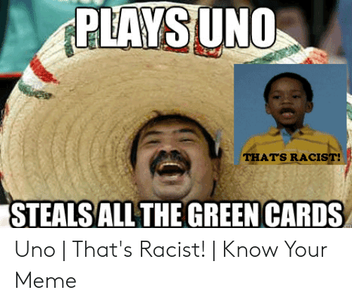 Funny Racist Memes: THATS RACIST  STEALS ALL THE GREEN CARDS Uno | That's Racist! | Know Your Meme