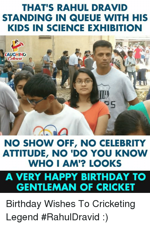 Birthday, Happy Birthday, and Cricket: THAT'S RAHUL DRAVID  STANDING IN QUEUE WITH HIS  KIDS IN SCIENCE EXHIBITION  LAUGHING  NO SHOW OFF, NO CELEBRITY  ATTITUDE, NO 'DO YOU KNOW  WHO I AM'? LOOKS  A VERY HAPPY BIRTHDAY T  GENTLEMAN OF CRICKET Birthday Wishes To Cricketing Legend #RahulDravid :)