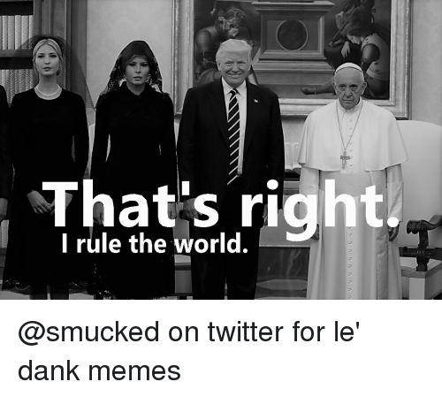 Le Dank: That's right  I rule the world.