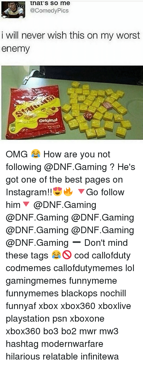 Funnymeme: that's so me  2@ComedyPics  i will never wish this on my worst  enemy  屡  Original OMG 😂 How are you not following @DNF.Gaming ? He's got one of the best pages on Instagram!!😍🔥 🔻Go follow him🔻 @DNF.Gaming @DNF.Gaming @DNF.Gaming @DNF.Gaming @DNF.Gaming @DNF.Gaming ➖ Don't mind these tags 😂🚫 cod callofduty codmemes callofdutymemes lol gamingmemes funnymeme funnymemes blackops nochill funnyaf xbox xbox360 xboxlive playstation psn xboxone xbox360 bo3 bo2 mwr mw3 hashtag modernwarfare hilarious relatable infinitewa