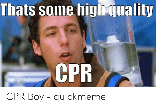 Cpr Meme: Thats some high quality  CPR CPR Boy - quickmeme
