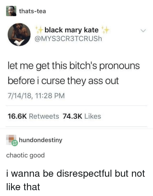 Chaotic Good: thats-tea  black mary kate  @MYS3CR3TCRUSh  let me get this bitch's pronouns  before i curse they ass out  7/14/18, 11:28 PM  16.6K Retweets 74.3K Likes  hundondestiny  chaotic good i wanna be disrespectful but not like that
