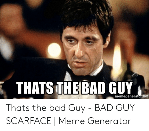 Bad, Meme, and Scarface: THATS THE BAD GUY  memegenerator.net Thats the bad Guy - BAD GUY SCARFACE | Meme Generator