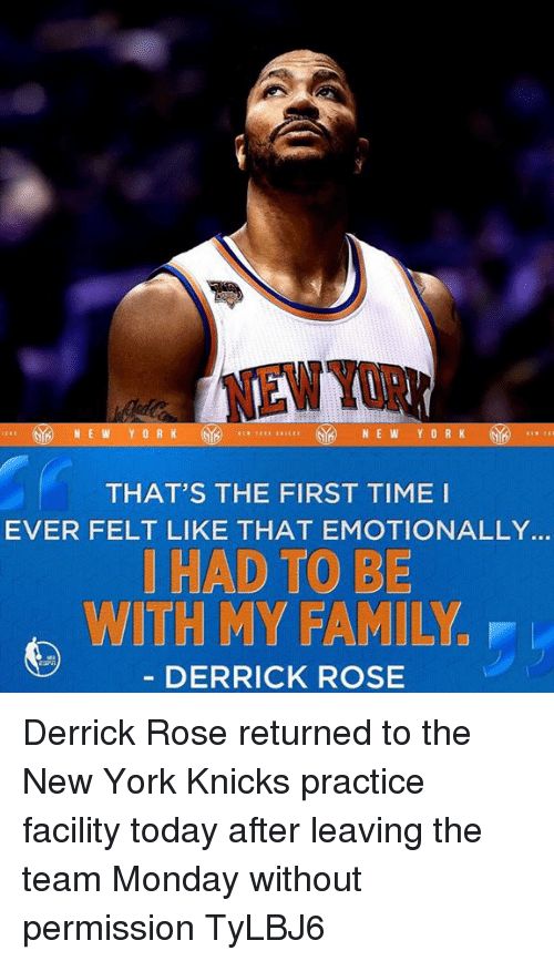 Derrick Rose, New York Knicks, and Memes: THAT'S THE FIRST TIME I  EVER FELT LIKE THAT EMOTIONALLY.  HAD TO BE  WITH MY FAMILYu  DERRICK ROSE Derrick Rose returned to the New York Knicks practice facility today after leaving the team Monday without permission  TyLBJ6