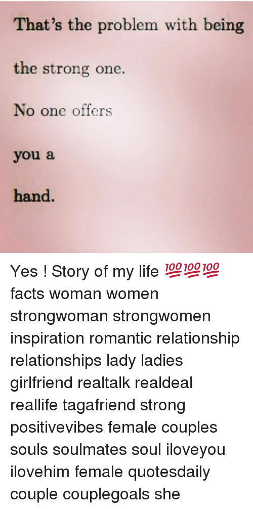 Facts, Life, and Memes: That's the problem with being  the strong one.  No one offers  you a  hand. Yes ! Story of my life 💯💯💯 facts woman women strongwoman strongwomen inspiration romantic relationship relationships lady ladies girlfriend realtalk realdeal reallife tagafriend strong positivevibes female couples souls soulmates soul iloveyou ilovehim female quotesdaily couple couplegoals she