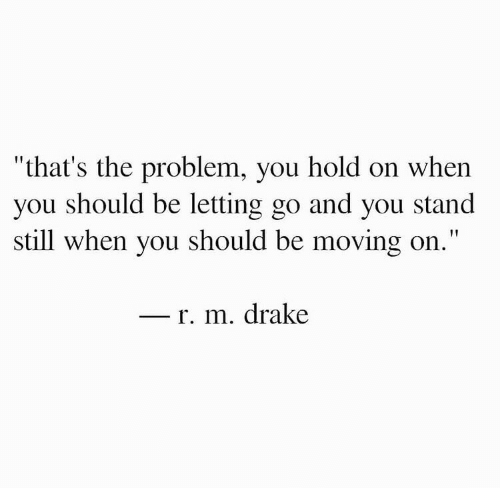 "moving on: ""that's the problem, you hold on when  you should be letting go and you stand  still when you should be moving on.""  r. m. drake"