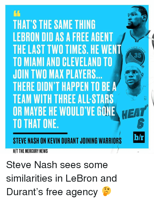 Kevin Durant, Sports, and Cleveland: THAT'S THE SAME THING  LEBRON DID AS A FREE AGENT  THE LAST TWO TIMES. HE WENT  DEN s  TO MIAMI AND CLEVELAND TO  JOIN TWO MAX PLAYERS  THERE DIDN'T HAPPEN TO BE A  TEAM WITH THREE ALLSTARS  HEAT  OR MAYBE HE WOULD'VE GONE  TO THAT ONE  bh  STEVE NASH ON KEVIN DURANT JOINING WARRIORS  HIT THE MERCURY NEWS Steve Nash sees some similarities in LeBron and Durant's free agency 🤔