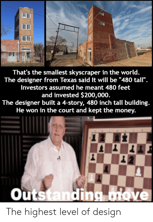 "bailey jay: That's the smallest skyscraper in the world.  The designer from Texas said It will be ""480 tall"".  Investors assumed he meant 480 feet  and invested $200,000  The designer built a 4-story, 480 inch tall building.  He won in the court and kept the money.  outstandina iove The highest level of design"