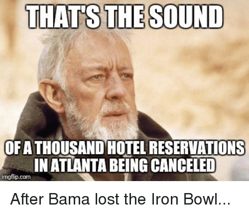 iron bowl: THATS THE SOUND  OFA THOUSAND HOTEL RESERVATIONS  IN ATLANTA BEING CANCELED  imgflip.com After Bama lost the Iron Bowl...