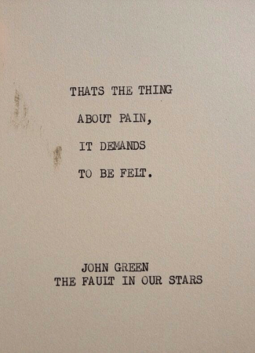 The Fault In Our: THATS THE THING  ABOUT PAIN  IT DEMANDS  TO BE FELT.  JOHN GREEN  THE FAULT IN OUR STARS