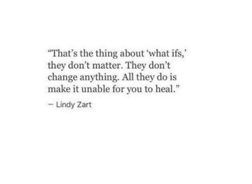 "dont matter: ""That's the thing about what ifs,  they don't matter. They don't  change anything. All they do is  make it unable for you to heal  Lindy Zart"