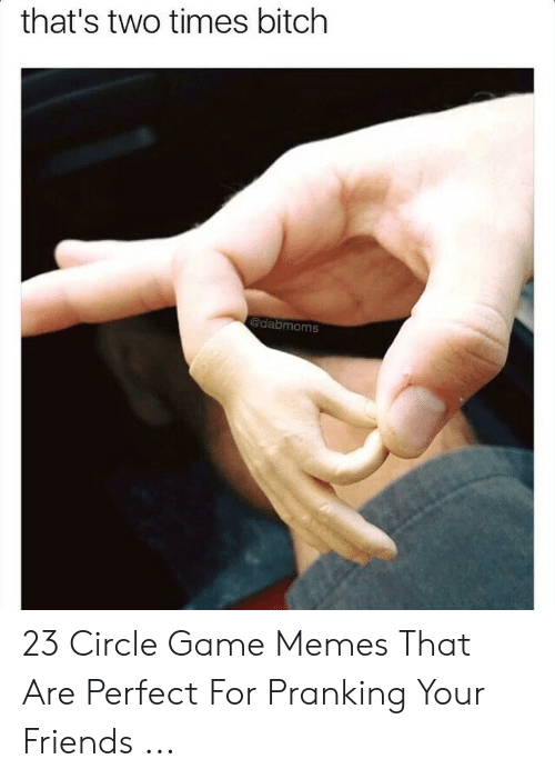 Circle Hand Game: that's two times bitch  dabmoms 23 Circle Game Memes That Are Perfect For Pranking Your Friends ...