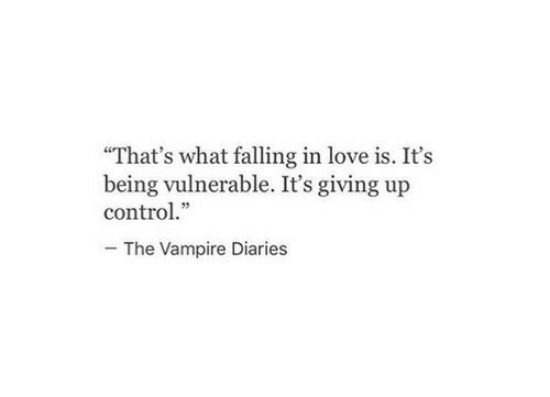 "vampire: ""That's what falling in love is. It's  being vulnerable. It's giving up  control.""  The Vampire Diaries"