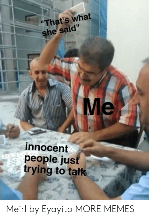 what he said: That's what  he said  Me  innocent  people ju:s  trying to tatk Meirl by Eyayito MORE MEMES