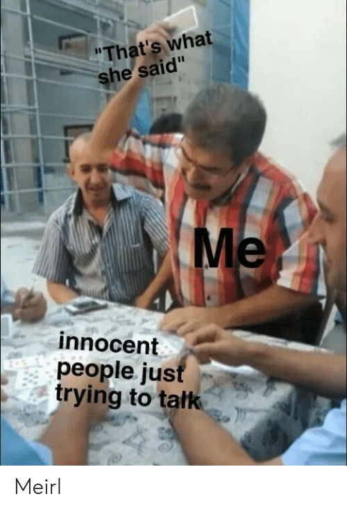 what he said: That's what  he said  Me  innocent  people ju:s  trying to tatk Meirl