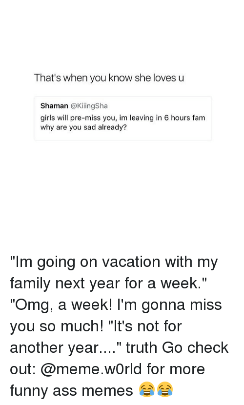 """funny ass memes: That's when you know she lovesu  Shaman @KiingSha  girls will pre-miss you, im leaving in 6 hours fam  why are you sad already? """"Im going on vacation with my family next year for a week."""" """"Omg, a week! I'm gonna miss you so much! """"It's not for another year...."""" truth Go check out: @meme.w0rld for more funny ass memes 😂😂"""