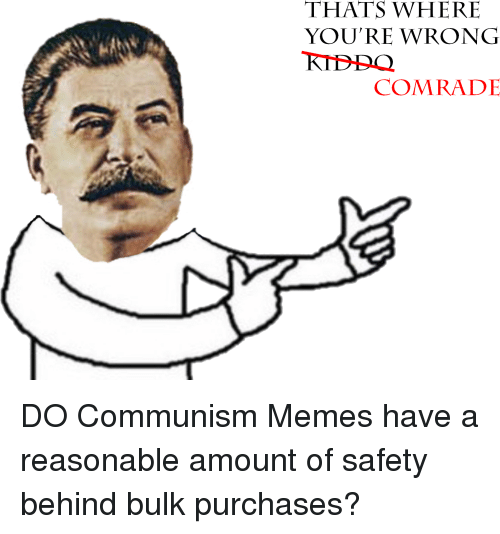 Memes, Communism, and Comrade: THATS WHERIE  YOU'RE WRONG  COMRADE