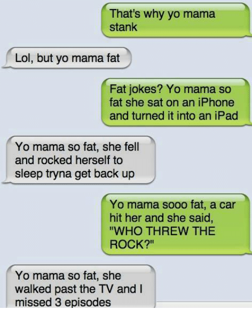 """Mama So Fat: That's why yo mama  stank  Lol, but yo mama fat  Fat jokes? Yo mama so  fat she sat on an iPhone  and turned it into an iPad  Yo mama so fat, she fell  and rocked herself to  sleep tryna get back up  Yo mama sooo fat, a car  hit her and she said,  """"WHO THREW THE  ROCK?""""  Yo mama so fat, she  walked past the TV and  missed 3 episodes"""