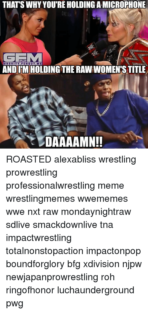 tna: THATS WHY YOU'RE HOLDING A MICROPHONE  GRAVITY.FORGOT.ME  GRAVITY. FORGOT.ME  AND IMHOLDING THE RAW WOMEN'S TITLE ROASTED alexabliss wrestling prowrestling professionalwrestling meme wrestlingmemes wwememes wwe nxt raw mondaynightraw sdlive smackdownlive tna impactwrestling totalnonstopaction impactonpop boundforglory bfg xdivision njpw newjapanprowrestling roh ringofhonor luchaunderground pwg