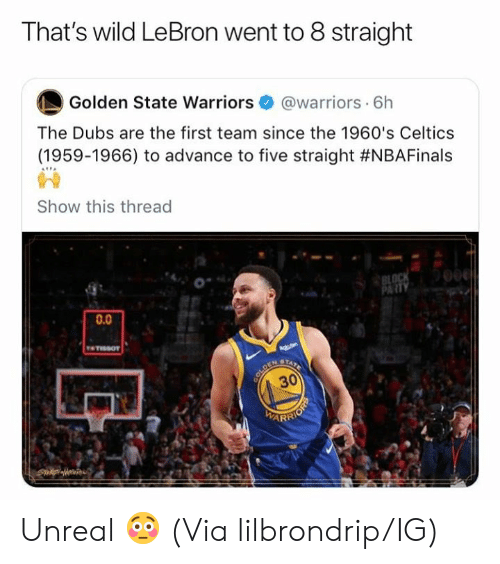 "Celtics: That's wild LeBron went to 8 straight  Golden State warriors·@warriors. 6h  The Dubs are the first team since the 1960's Celtics  (1959-1966) to advance to five straight #NBAFinals  昏음  Show this thread  0""  0.0  30  ARR Unreal 😳 (Via lilbrondrip/IG)"
