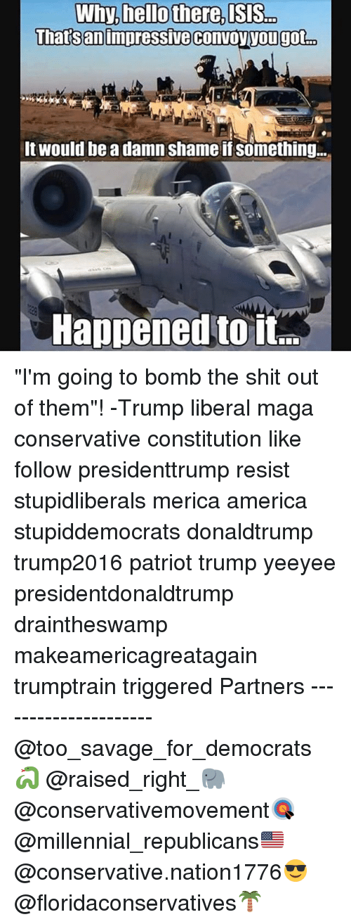 """America, Memes, and Savage: Thatsanimpressive convovyougot  It would be a damn shame if something..  Happened toii """"I'm going to bomb the shit out of them""""! -Trump liberal maga conservative constitution like follow presidenttrump resist stupidliberals merica america stupiddemocrats donaldtrump trump2016 patriot trump yeeyee presidentdonaldtrump draintheswamp makeamericagreatagain trumptrain triggered Partners --------------------- @too_savage_for_democrats🐍 @raised_right_🐘 @conservativemovement🎯 @millennial_republicans🇺🇸 @conservative.nation1776😎 @floridaconservatives🌴"""