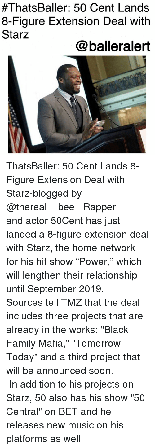 "50 Cent, Family, and Memes:  #ThatsBaller: 50 Cent Lands  8-Figure Extension Deal with  Starz  @balleralert ThatsBaller: 50 Cent Lands 8-Figure Extension Deal with Starz-blogged by @thereal__bee ⠀⠀⠀⠀⠀⠀⠀⠀⠀ ⠀⠀ Rapper and actor 50Cent has just landed a 8-figure extension deal with Starz, the home network for his hit show ""Power,"" which will lengthen their relationship until September 2019. ⠀⠀⠀⠀⠀⠀⠀⠀⠀ ⠀⠀ Sources tell TMZ that the deal includes three projects that are already in the works: ""Black Family Mafia,"" ""Tomorrow, Today"" and a third project that will be announced soon. ⠀⠀⠀⠀⠀⠀⠀⠀⠀ ⠀⠀ In addition to his projects on Starz, 50 also has his show ""50 Central"" on BET and he releases new music on his platforms as well."
