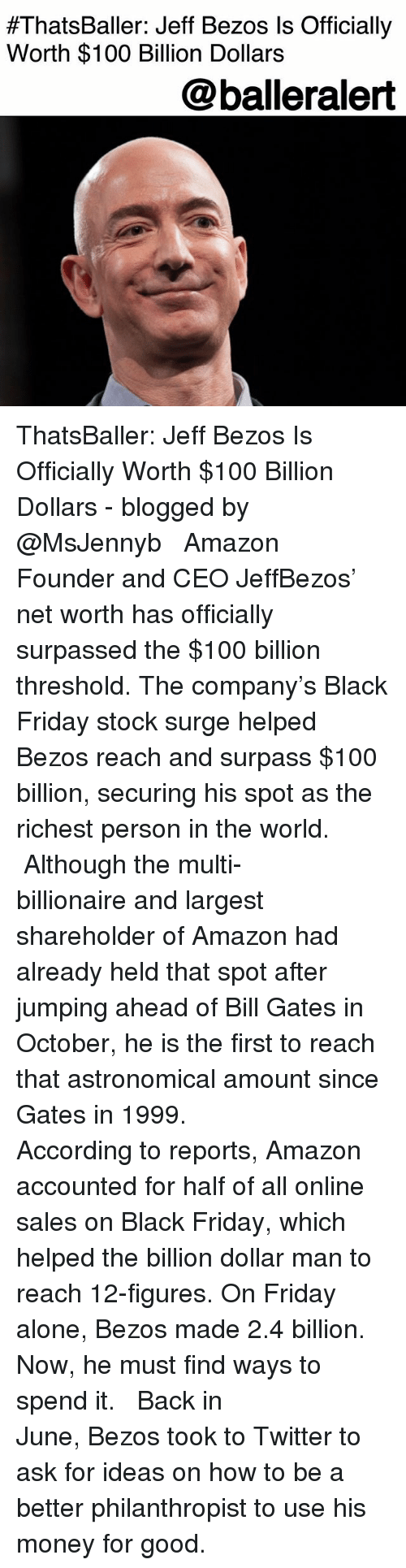Jeff Bezos:  #ThatsBaller: Jeff Bezos Is Officially  Worth $100 Billion Dollars  @balleralert ThatsBaller: Jeff Bezos Is Officially Worth $100 Billion Dollars - blogged by @MsJennyb ⠀⠀⠀⠀⠀⠀⠀ ⠀⠀⠀⠀⠀⠀⠀ Amazon Founder and CEO JeffBezos' net worth has officially surpassed the $100 billion threshold. The company's Black Friday stock surge helped Bezos reach and surpass $100 billion, securing his spot as the richest person in the world. ⠀⠀⠀⠀⠀⠀⠀ ⠀⠀⠀⠀⠀⠀⠀ Although the multi-billionaire and largest shareholder of Amazon had already held that spot after jumping ahead of Bill Gates in October, he is the first to reach that astronomical amount since Gates in 1999. ⠀⠀⠀⠀⠀⠀⠀ ⠀⠀⠀⠀⠀⠀⠀ According to reports, Amazon accounted for half of all online sales on Black Friday, which helped the billion dollar man to reach 12-figures. On Friday alone, Bezos made 2.4 billion. Now, he must find ways to spend it. ⠀⠀⠀⠀⠀⠀⠀ ⠀⠀⠀⠀⠀⠀⠀ Back in June, Bezos took to Twitter to ask for ideas on how to be a better philanthropist to use his money for good.