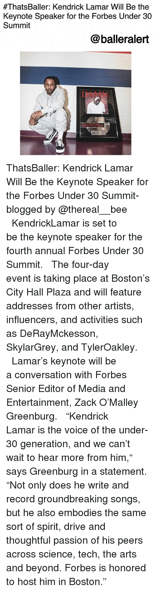 "city hall:  #ThatsBaller: Kendrick Lamar Will Be the  Keynote Speaker for the Forbes Under 30  Summit  @balleralert  DAMN  RIAA CERT  DOUBLE PLATINUM ThatsBaller: Kendrick Lamar Will Be the Keynote Speaker for the Forbes Under 30 Summit-blogged by @thereal__bee ⠀⠀⠀⠀⠀⠀⠀⠀⠀ ⠀⠀ KendrickLamar is set to be the keynote speaker for the fourth annual Forbes Under 30 Summit. ⠀⠀⠀⠀⠀⠀⠀⠀⠀ ⠀⠀ The four-day event is taking place at Boston's City Hall Plaza and will feature addresses from other artists, influencers, and activities such as DeRayMckesson, SkylarGrey, and TylerOakley. ⠀⠀⠀⠀⠀⠀⠀⠀⠀ ⠀⠀ Lamar's keynote will be a conversation with Forbes Senior Editor of Media and Entertainment, Zack O'Malley Greenburg. ⠀⠀⠀⠀⠀⠀⠀⠀⠀ ⠀⠀ ""Kendrick Lamar is the voice of the under-30 generation, and we can't wait to hear more from him,"" says Greenburg in a statement. ""Not only does he write and record groundbreaking songs, but he also embodies the same sort of spirit, drive and thoughtful passion of his peers across science, tech, the arts and beyond. Forbes is honored to host him in Boston."""