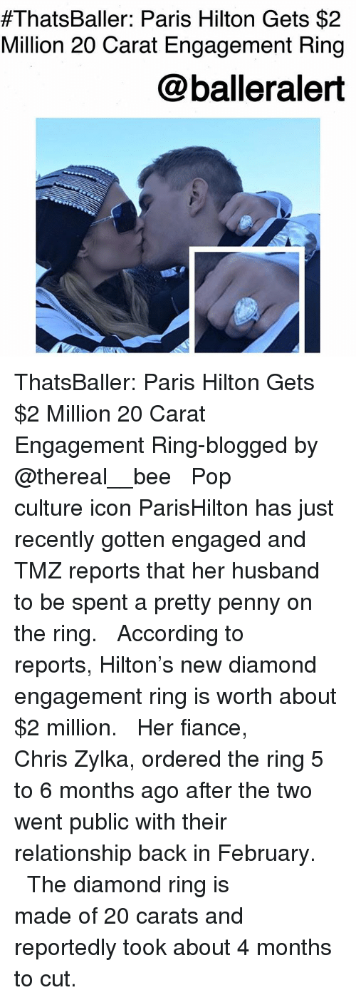 Memes, Paris Hilton, and Pop:  #ThatsBaller: Paris Hilton Gets $2  Million 20 Carat Engagement Ring  @balleralert ThatsBaller: Paris Hilton Gets $2 Million 20 Carat Engagement Ring-blogged by @thereal__bee ⠀⠀⠀⠀⠀⠀⠀⠀⠀ ⠀⠀ Pop culture icon ParisHilton has just recently gotten engaged and TMZ reports that her husband to be spent a pretty penny on the ring. ⠀⠀⠀⠀⠀⠀⠀⠀⠀ ⠀⠀ According to reports, Hilton's new diamond engagement ring is worth about $2 million. ⠀⠀⠀⠀⠀⠀⠀⠀⠀ ⠀⠀ Her fiance, Chris Zylka, ordered the ring 5 to 6 months ago after the two went public with their relationship back in February. ⠀⠀⠀⠀⠀⠀⠀⠀⠀ ⠀⠀ The diamond ring is made of 20 carats and reportedly took about 4 months to cut.