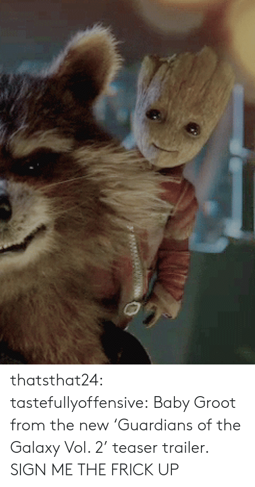 Galaxy Vol: thatsthat24:  tastefullyoffensive:  Baby Groot from the new'Guardians of the Galaxy Vol. 2' teaser trailer.  SIGN ME THE FRICK UP
