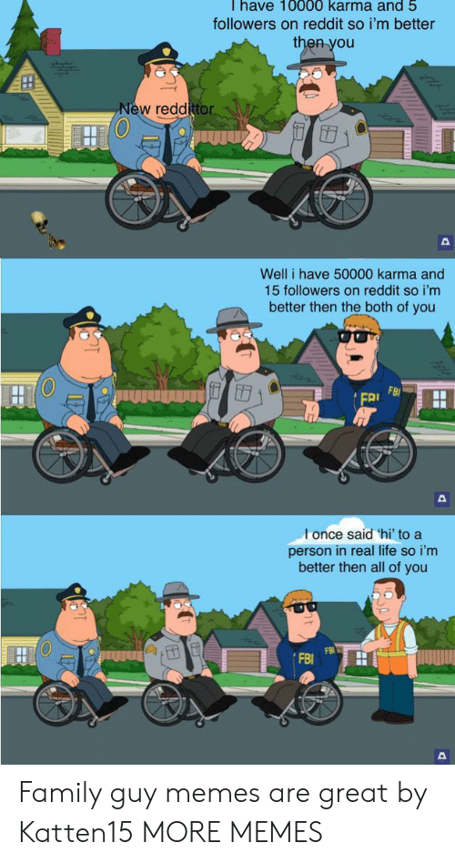 Family Guy: Thave 10000 karma and 5  followers on reddit so i'm better  then you  New reddittor  Well i have 50000 karma and  15 followers on reddit so i'm  better then the both of you  FB  FRI  l once said 'hi' to a  person in real life so i'm  better then all of you Family guy memes are great by Katten15 MORE MEMES