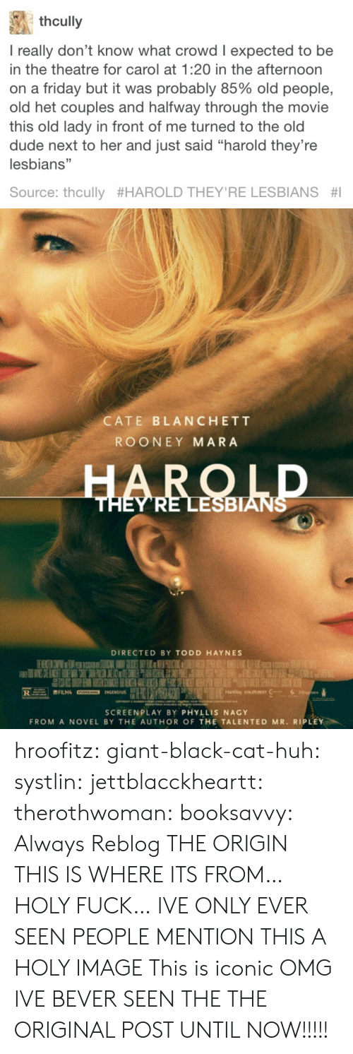 "screenplay: thcully  I really don't know what crowd I expected to be  in the theatre for carol at 1:20 in the afternoon  on a friday but it was probably 85% old people,  old het couples and halfway through the movie  this old lady in front of me turned to the old  dude next to her and just said ""harold they're  lesbians""  Source: thcully #HAROLD THEY'RE LESBIANS #1   CATE BLANCHETT  ROONEY MARA  ESBIAN  DIRECTED BY TODD HAYNES  SCREENPLAY BY PHYLLIS NAGY  FROM A NOVEL BY THE AUTHOR OF THE TALENTED MR. RIPLEY hroofitz: giant-black-cat-huh:  systlin:  jettblacckheartt:  therothwoman:  booksavvy:  Always Reblog  THE ORIGIN   THIS IS WHERE ITS FROM…HOLY FUCK… IVE ONLY EVER SEEN PEOPLE MENTION THIS  A HOLY IMAGE   This is iconic   OMG IVE BEVER SEEN THE THE ORIGINAL POST UNTIL NOW!!!!!"