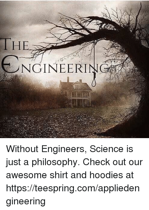 Philosophy, Science, and Engineering: THE.  筲  ENGINEERI  こNGINEERIN Without Engineers, Science is just a philosophy. Check out our awesome shirt and hoodies at https://teespring.com/appliedengineering