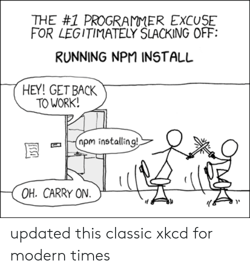 get back: THE #1 PROGRAMMER EXCUSE  FOR LEGITIMATELY SLACKING OFF  RUNNING NPM INSTALL  HEY! GET BACK  TO WORK!  pm installing!  OH. CARRY ON  USSI updated this classic xkcd for modern times