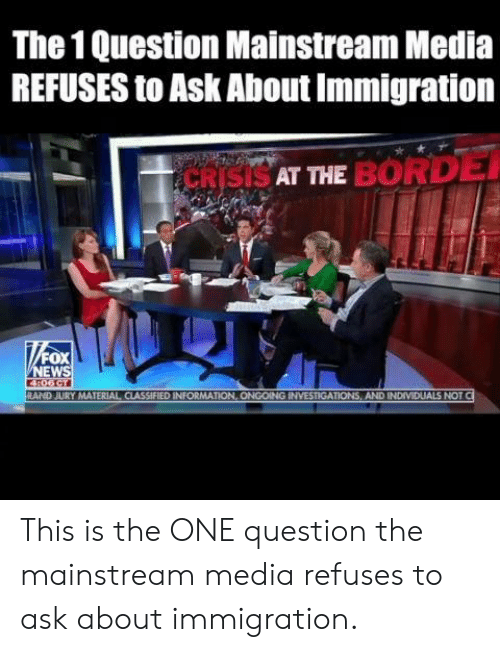 rand: The 1 Question Mainstream Media  REFUSES to Ask About Immigration  SAT THE BORD  FOX  EW  RAND JURY MATERIAL CIASSIFIED INFORMATION, ONGOING INVESTIGATIONS, AND INDIVIDUALS NOT This is the ONE question the mainstream media refuses to ask about immigration.