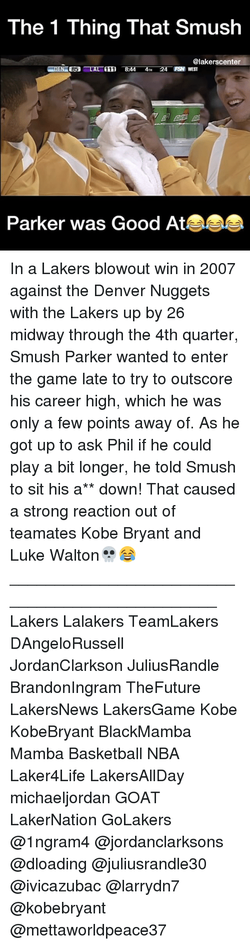 Basketball, Kobe Bryant, and Los Angeles Lakers: The 1 Thing That Smush  @lakerscenter  FSN WEST  85 LA  Parker was Good At In a Lakers blowout win in 2007 against the Denver Nuggets with the Lakers up by 26 midway through the 4th quarter, Smush Parker wanted to enter the game late to try to outscore his career high, which he was only a few points away of. As he got up to ask Phil if he could play a bit longer, he told Smush to sit his a** down! That caused a strong reaction out of teamates Kobe Bryant and Luke Walton💀😂 ________________________________________________ Lakers Lalakers TeamLakers DAngeloRussell JordanClarkson JuliusRandle BrandonIngram TheFuture LakersNews LakersGame Kobe KobeBryant BlackMamba Mamba Basketball NBA Laker4Life LakersAllDay michaeljordan GOAT LakerNation GoLakers @1ngram4 @jordanclarksons @dloading @juliusrandle30 @ivicazubac @larrydn7 @kobebryant @mettaworldpeace37