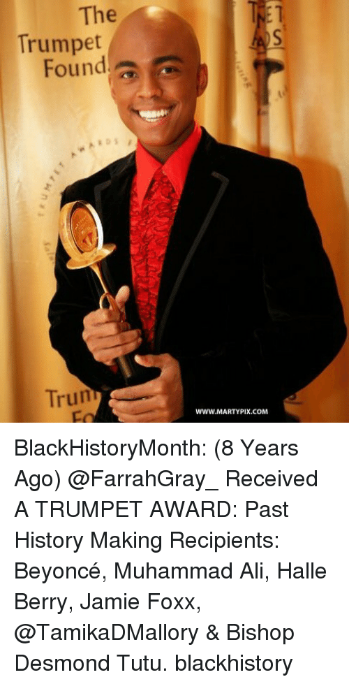 Ali, Beyonce, and Blackhistory: The  1  Trumpet  Found  Trun  www.MARTYPIX.COM BlackHistoryMonth: (8 Years Ago) @FarrahGray_ Received A TRUMPET AWARD: Past History Making Recipients: Beyoncé, Muhammad Ali, Halle Berry, Jamie Foxx, @TamikaDMallory & Bishop Desmond Tutu. blackhistory