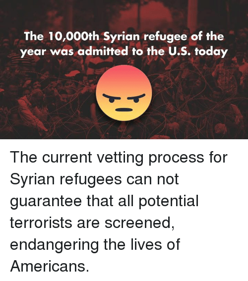 Americanness: The 10,000th Syrian refugee of the  year was admitted to the U.S. today The current vetting process for Syrian refugees can not guarantee that all potential terrorists are screened, endangering the lives of Americans.