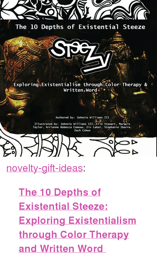 """Existentialism: The 10 Depths of Existential Steeze  Exploring Existentialism through Color Therapy &  Written Word/> <  Authored by: Johnnie Williams III  Illustrated by: Johnnie Williams III, Erin Stewart, Marquis  Taylor, Arrienne Rebecca Coneau, Ziv Lahat, Stephanie Ibarra  Zach Cohen <p><a href=""""https://novelty-gift-ideas.tumblr.com/post/159985809823/the-10-depths-of-existential-steeze-exploring"""" class=""""tumblr_blog"""">novelty-gift-ideas</a>:</p><blockquote><p><b><a href=""""https://www.amazon.com/dp/1545372608/ref=cm_sw_r_fa_dp_t2_coQ-yb6FSEJNA"""">  The 10 Depths of Existential Steeze: Exploring Existentialism through Color Therapy and Written Word   </a></b><br/></p></blockquote>"""