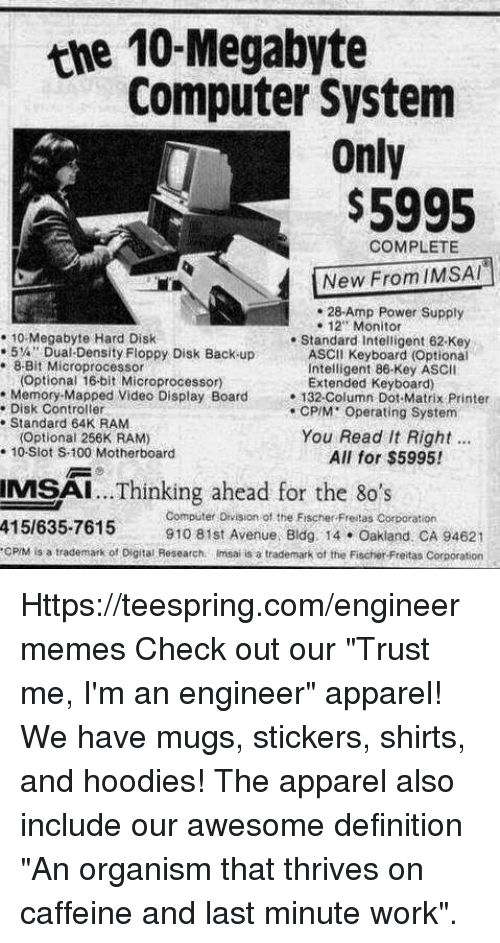 """Im An Engineer: the 10 Megabyte  Computer System  Only  $5995  COMPLETE  New From IMSAI  28 Amp Power Supply  12 Monitor  10 Megabyte Hard Disk  Standard Intelligent 62 Key  5% Dual Density Floppy Disk Back up  ASCII Keyboard (Optional  8 Bit Microprocessor  Intelligent 86 Key ASCII  (Optional 16bit Microprocessor  Extended Keyboard)  Memory Mapped Video Display Board  132-Column Dot Matrix Printer  Disk Controller  CPIM Operating System  Standard 64K RAM  You Read It Right  (optional 256K RAM)  10 Slot S.100 Motherboard  All for $5995!  ...Thinking ahead for the 80's  IMSAI  415/635-7615  Computer Division of the Fischer Freitas Corporation  910 81st Avenue. Bldg 14 Oakland CA 94621  cPM is a trademark of Digital Research nimsai is a trademark of the Fischer Freitas Corporation Https://teespring.com/engineermemes  Check out our """"Trust me, I'm an engineer"""" apparel! We have mugs, stickers, shirts, and hoodies! The apparel also include our awesome definition """"An organism that thrives on caffeine and last minute work""""."""