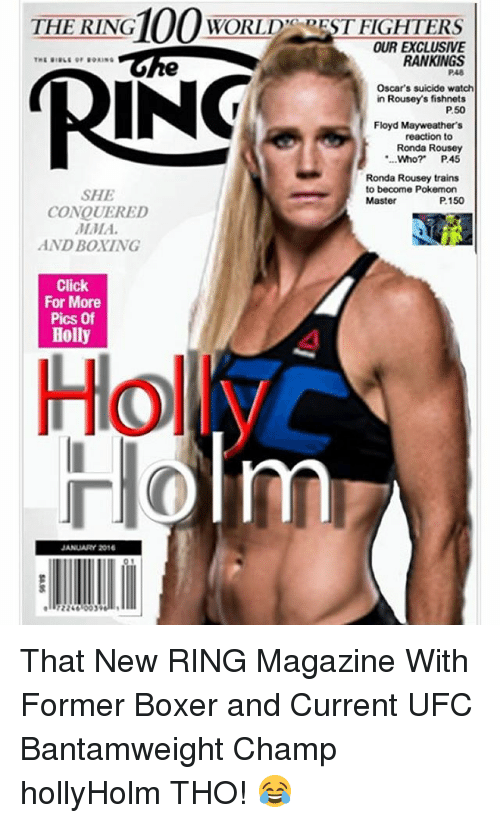 "Suicide Watch: THE 100  WORLD"" REST FIGHTERS  RING  OUR EXCLUSIVE  RANKINGS  RING  P48  Oscar's suicide watch  in Rouseys fishnets  P50  Floyd Mayweather's  reaction to  Ronda Rousey  ""...Who? P45  Ronda Rousey trains  to become Pokemon  SHE  P150  Master  CONQUERED  AND BOXING  Click  For More  Pics Of  Holly  JANUARY 2016 That New RING Magazine With Former Boxer and Current UFC Bantamweight Champ hollyHolm THO! 😂"
