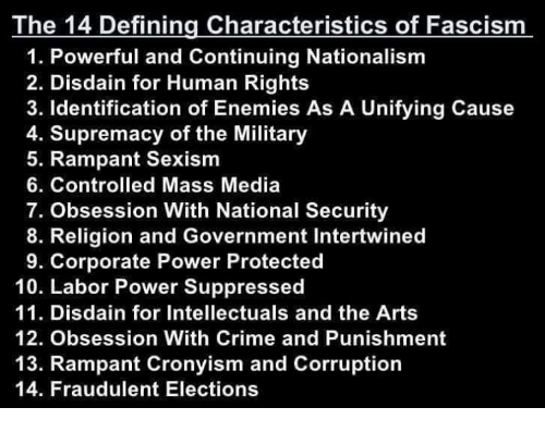 Crime, Power, and Military: The 14 Defining Characteristics of Fascism  1. Powerful and Continuing Nationalism  2. Disdain for Human Rights  3. Identification of Enemies As A Unifying Cause  4. Supremacy of the Military  5. Rampant Sexism  6. Controlled Mass Media  7. Obsession With National Security  8. Religion and Government Intertwined  9. Corporate Power Protected  10. Labor Power Suppressed  11. Disdain for Intellectuals and the Arts  12. Obsession With Crime and Punishment  13. Rampant Cronyism and Corruption  14. Fraudulent Elections