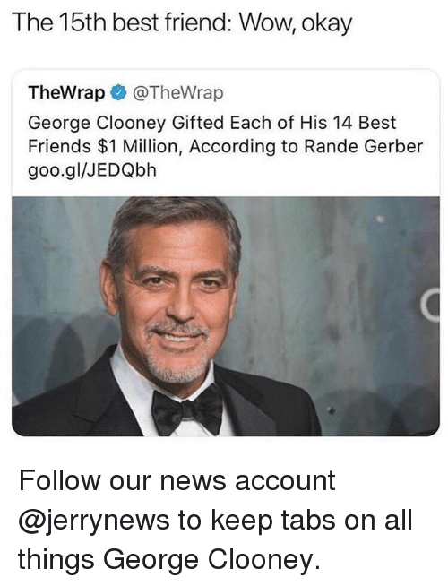 Best Friend, Friends, and Funny: The 15th best friend: Wow, okay  TheWrap @TheWrap  George Clooney Gifted Each of His 14 Best  Friends $1 Million, According to Rande Gerber  goo.gl/JEDQbh Follow our news account @jerrynews to keep tabs on all things George Clooney.