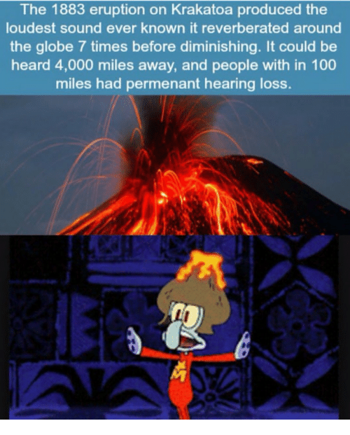 krakatoa: The 1883 eruption on Krakatoa produced the  loudest sound ever known it reverberated around  the globe 7 times before diminishing. It could be  heard 4,000 miles away, and people with in 100  miles had permenant hearing loss.
