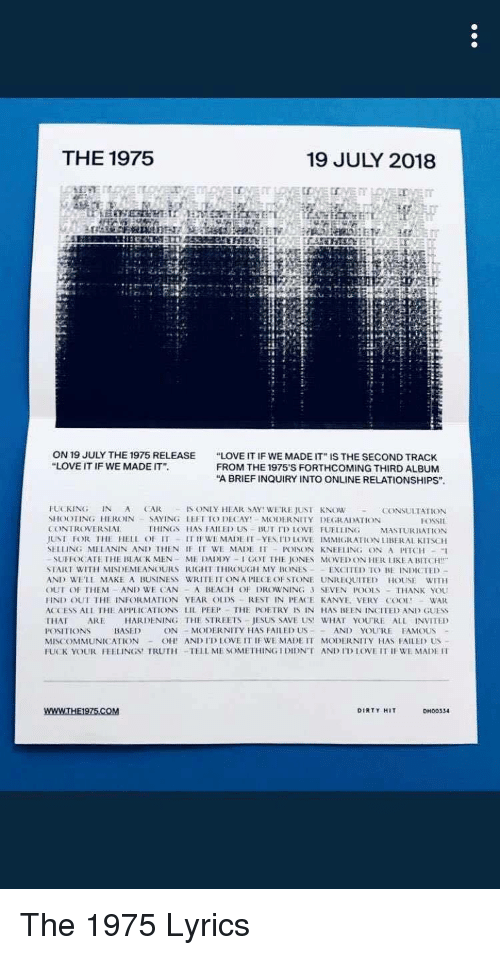 """Bitch, Bones, and Fucking: THE 1975  19 JULY 2018  ON 19 JULY THE 1975 RELEASE  """"LOVE IT IF WE MADE IT"""".  """"LOVE IT IF WE MADE IT"""" IS THE SECOND TRACK  FROM THE 1975'S FORTHCOMING THIRD ALBUM  """"A BRIEF INQUIRY INTO ONLINE RELATIONSHIPS""""  8  FUCKING IN A ARIS ONIY HEAR SAY WERE JUST KNOW  SHOOTING HEROIN -SAYING LEFT TO DECAYY MODERNITY DEGRADATION  CONTROVERSIAL  JUST FOR IHE HELL OF IT 11 IF WE MADE IT -YESI'DIOVE IMMIGRATION İIBERAI KITSCH  CONSULTATION  THINGS HAS FAIHED US BUT ID LOVE FUELLING  SUFFOCATE THE BLACK MEN-ME DADIDY-I GOT THE JONES MOVED ON HER LIKE A BITCH""""  SİART WITH MISDEMEANOURS RIGHT IHROUGH MY BONES- . EXCITED TO BE INDICTED  AND WELL MAKE A BUSINESS WRITE IT ONA PIECE OF STONE UNREQUITED HOUSE WITH  OUİ OI THEM AND WE CAN , A BEACH OF DROWNING 3 SEVEN POOLS-THANK YOU  ND OUT THE INFORMATION YEAR OLDS REST IN PEACE KANYE VERY COOL WAR  ACCESS All İHE APPLICATIONS LIL PEEP . THE POETRY IS IN HAS BEEN INCITE) AND GUESS  THAT ARE HARDENING THE STREETS JESUS SAVE US! WHAT YOU'RE ALLINVİTED  MİSCOMMUNICATION -OH' ANITI, LOVE IT IF WE MADE IT MODERNITY HAS FAILLD US  FUK YOUR FEELINGS!TRUTH-TELL ME SOMETHING I DIDNT ANIİİİOVEİTIBEMADEn The 1975 Lyrics"""