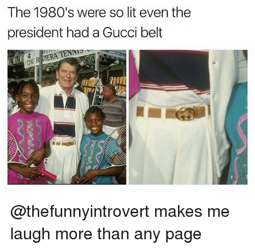 viera: The 1980's were so lit even the  president had a Gucci belt  ver  THE R VIERA @thefunnyintrovert makes me laugh more than any page