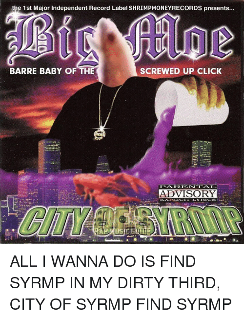 screwed up click: the 1st Major Independent Record Label SHRIMPMONEYRECORDS presents...  BARRE BABY OF THE  SCREWED UP CLICK  ADVISORY  EXPLICIT LLYRICS ALL I WANNA DO IS FIND SYRMP IN MY DIRTY THIRD, CITY OF SYRMP FIND SYRMP
