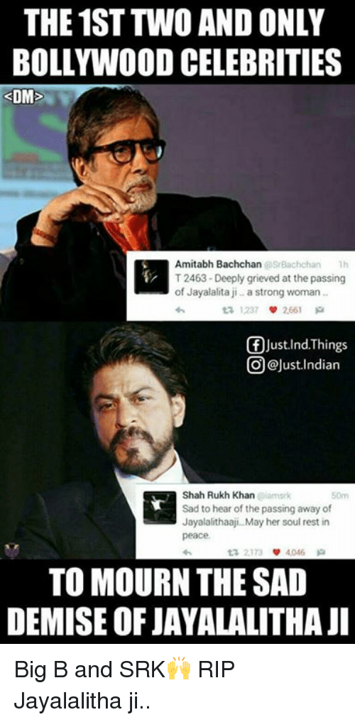 Amitabh Bachchan: THE 1ST TWO AND ONLY  BOLLYWOOD CELEBRITIES  DM  Amitabh Bachchan  srBachchan Th  T2463-Deeply grieved at the passing  of Jayalalita ji a strong woman  2661  f Just Ind. Things  @Just Indian  Shah Rukh Khan  Sad to hear of the passing away of  Jayalalithaaji. May her soul rest in  peace.  TO MOURN THE SAD  DEMISE OF JAYALALITHAJI Big B and SRK🙌 RIP Jayalalitha ji..  <DrunkenMaster>