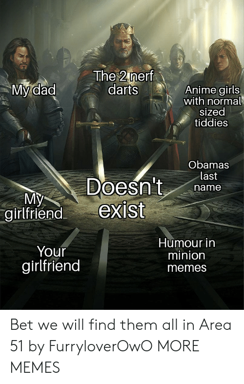Your Girlfriend: The 2 nerf  darts  My dad  Anime girls  with normal  sized  tiddies  Obamas  last  Doesn't  exist  name  My  girlfriend  Humour in  minion  Your  girlfriend  memes Bet we will find them all in Area 51 by FurryloverOwO MORE MEMES