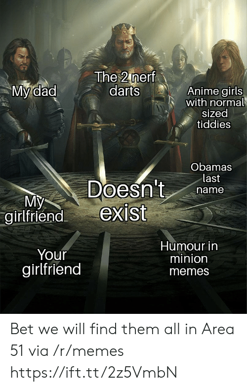 Your Girlfriend: The 2 nerf  darts  My dad  Anime girls  with normal  sized  tiddies  Obamas  last  Doesn't  exist  name  My  girlfriend  Humour in  minion  Your  girlfriend  memes Bet we will find them all in Area 51 via /r/memes https://ift.tt/2z5VmbN